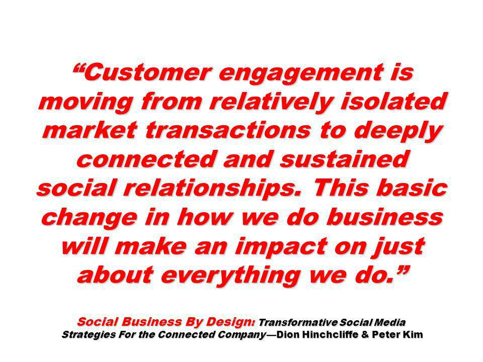 Customer engagement is moving from relatively isolated market transactions to deeply connected and sustained social relationships. This basic change i