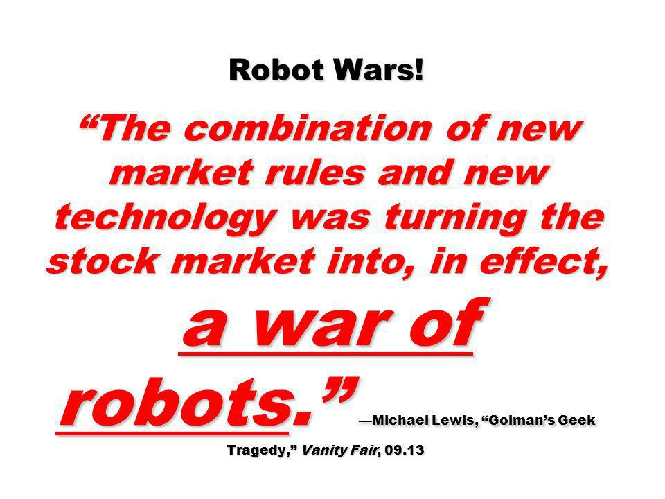 Robot Wars! The combination of new market rules and new technology was turning the stock market into, in effect, a war of robots. Michael Lewis, Golma