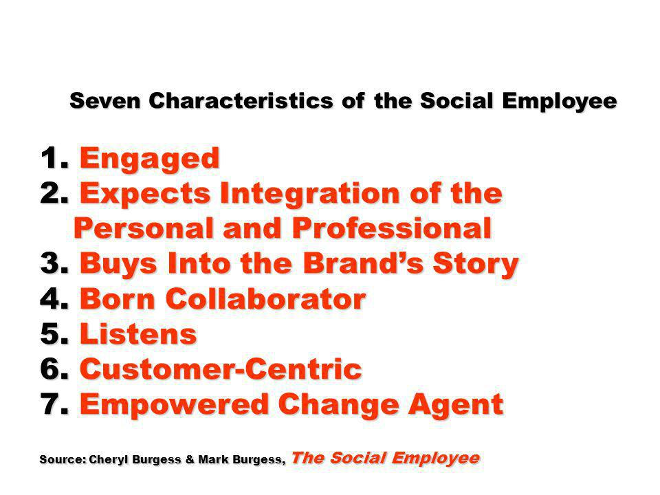 Seven Characteristics of the Social Employee Seven Characteristics of the Social Employee 1. Engaged 2. Expects Integration of the Personal and Profes