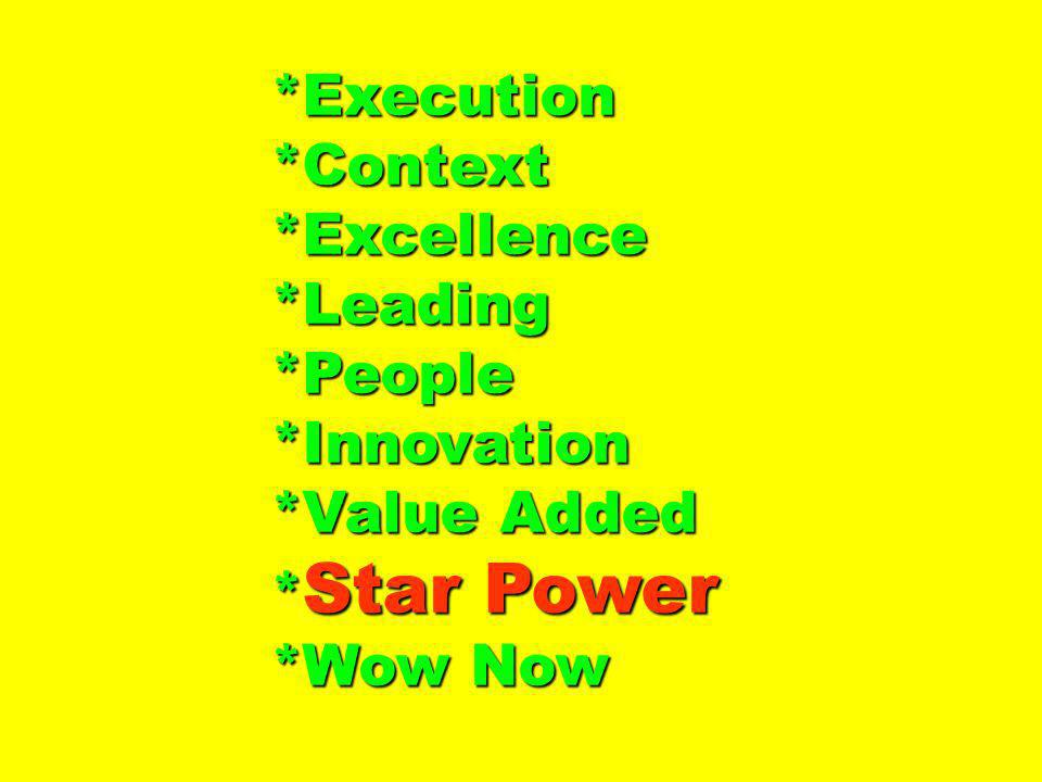 *Execution*Context*Excellence*Leading*People*Innovation *Value Added * Star Power *Wow Now