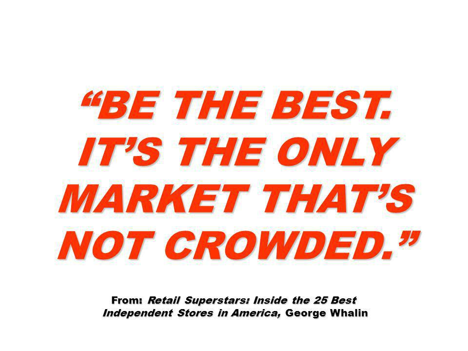 BE THE BEST. ITS THE ONLY MARKET THATS NOT CROWDED. From: Retail Superstars: Inside the 25 Best Independent Stores in America, George Whalin Independe