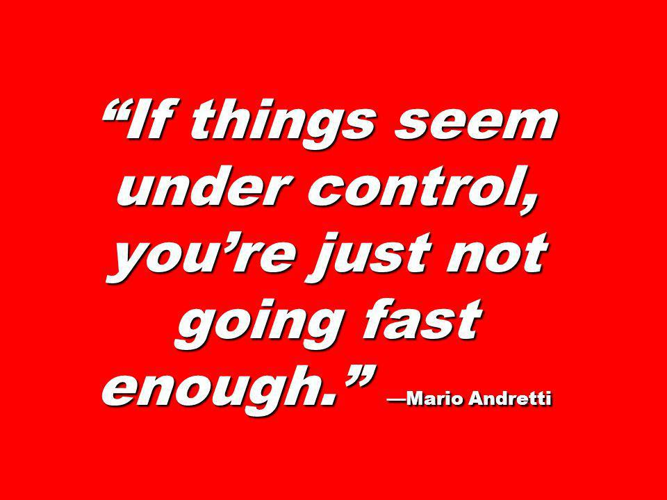 If things seem under control, youre just not going fast enough. Mario Andretti