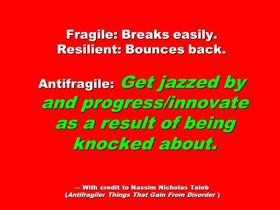 Fragile: Breaks easily. Resilient: Bounces back. Antifragile: Get jazzed by and progress/innovate as a result of being knocked about. With credit to N