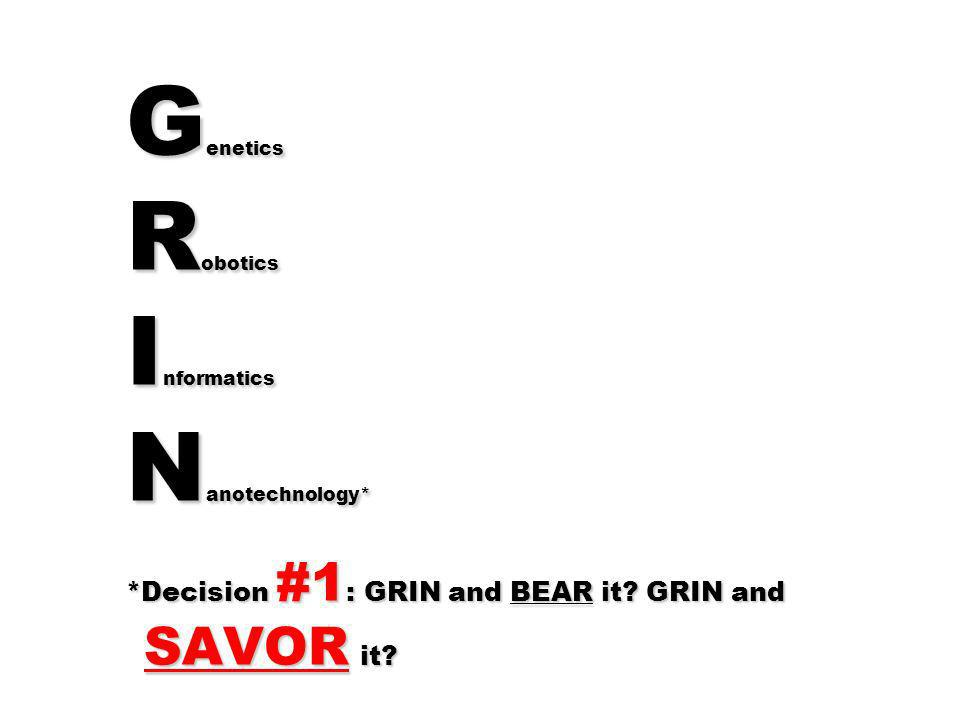G enetics R obotics I nformatics N anotechnology* *Decision #1 : GRIN and BEAR it? GRIN and SAVOR it?