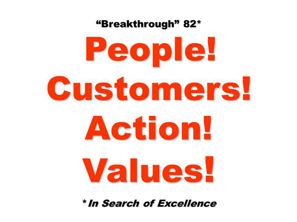 Breakthrough 82* People! People!Customers!Action! Values ! *In Search of Excellence