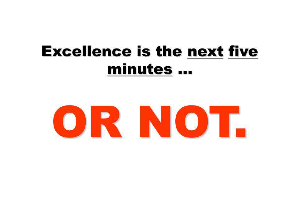 Excellence is the next five minutes … OR NOT.