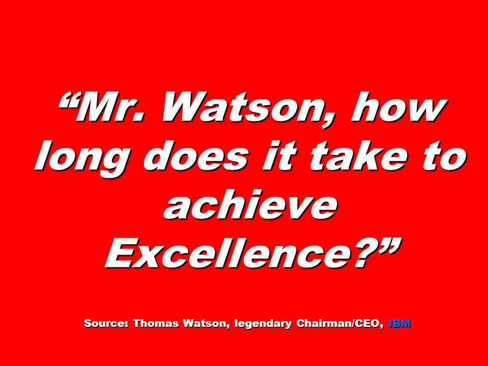 Mr. Watson, how long does it take to achieve Excellence? Source: Thomas Watson, legendary Chairman/CEO, IBM