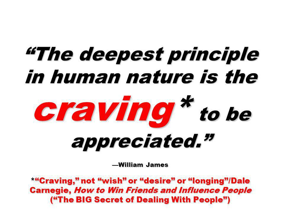 The deepest principle in human nature is the craving* to be appreciated. William James *Craving, not wish or desire or longing/Dale Carnegie, How to W