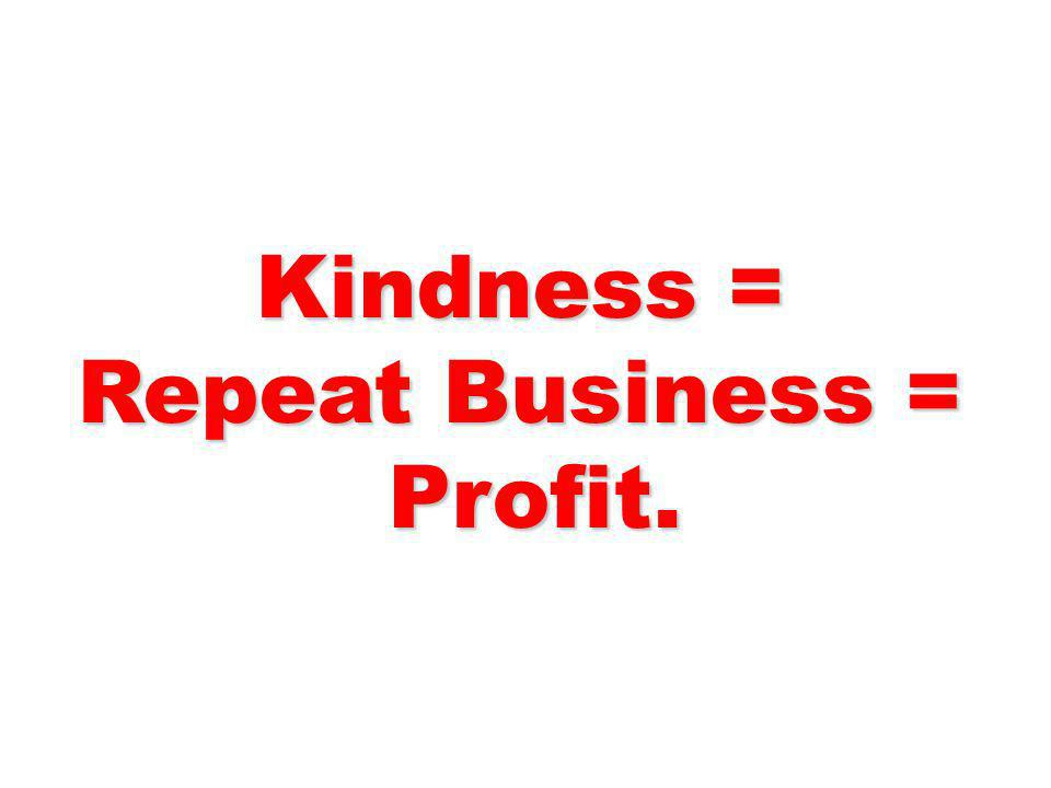 Kindness = Repeat Business = Profit. Profit.