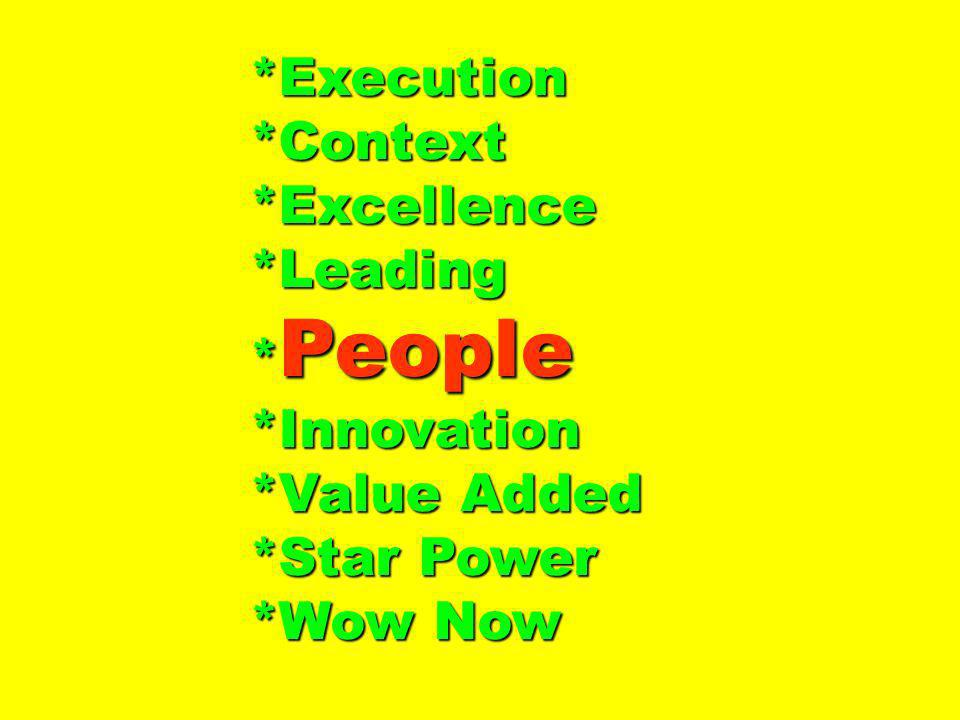 *Execution*Context*Excellence*Leading * People *Innovation *Value Added *Star Power *Wow Now