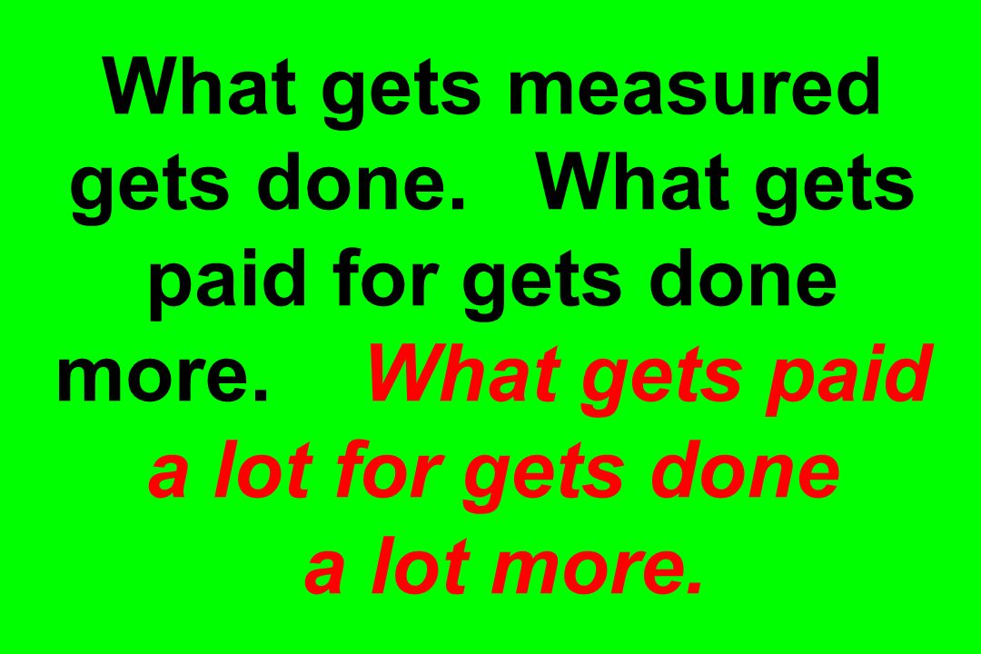 What gets measured gets done. What gets paid for gets done more. What gets paid a lot for gets done a lot more.