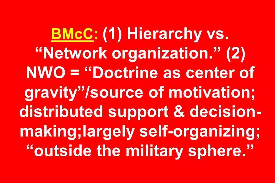 BMcC: (1) Hierarchy vs. Network organization. (2) NWO = Doctrine as center of gravity/source of motivation; distributed support & decision- making;lar