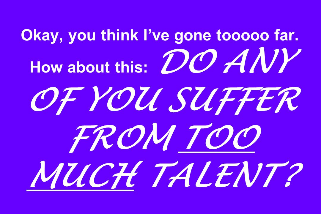Okay, you think Ive gone tooooo far. How about this: DO ANY OF YOU SUFFER FROM TOO MUCH TALENT?