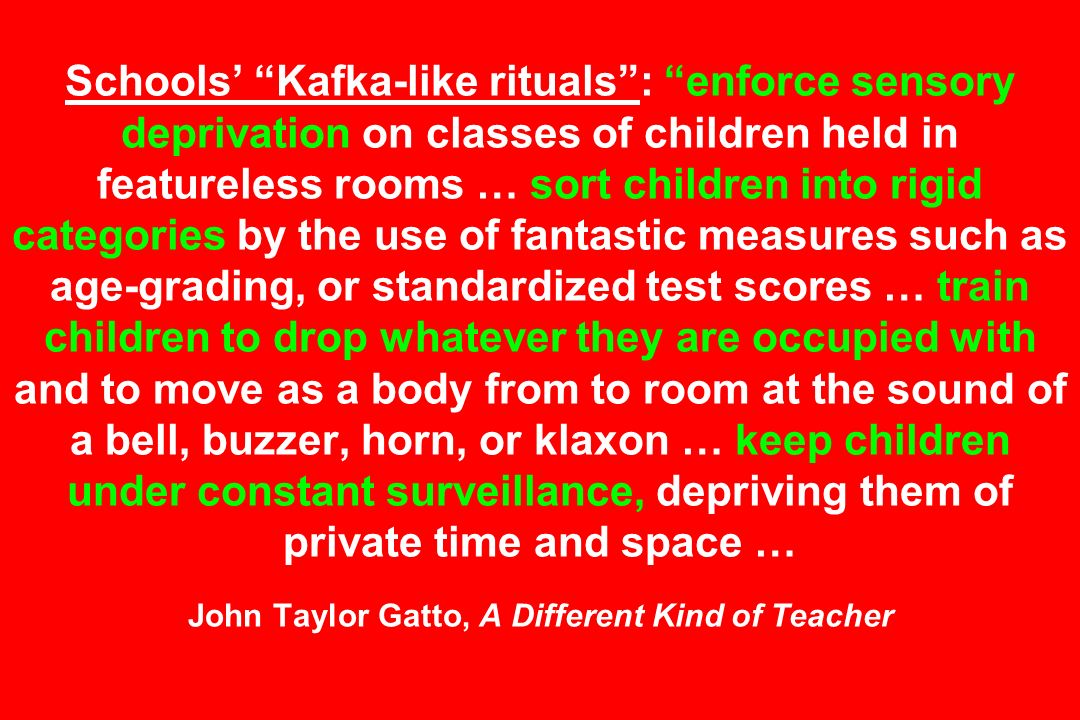 Schools Kafka-like rituals: enforce sensory deprivation on classes of children held in featureless rooms … sort children into rigid categories by the use of fantastic measures such as age-grading, or standardized test scores … train children to drop whatever they are occupied with and to move as a body from to room at the sound of a bell, buzzer, horn, or klaxon … keep children under constant surveillance, depriving them of private time and space … John Taylor Gatto, A Different Kind of Teacher