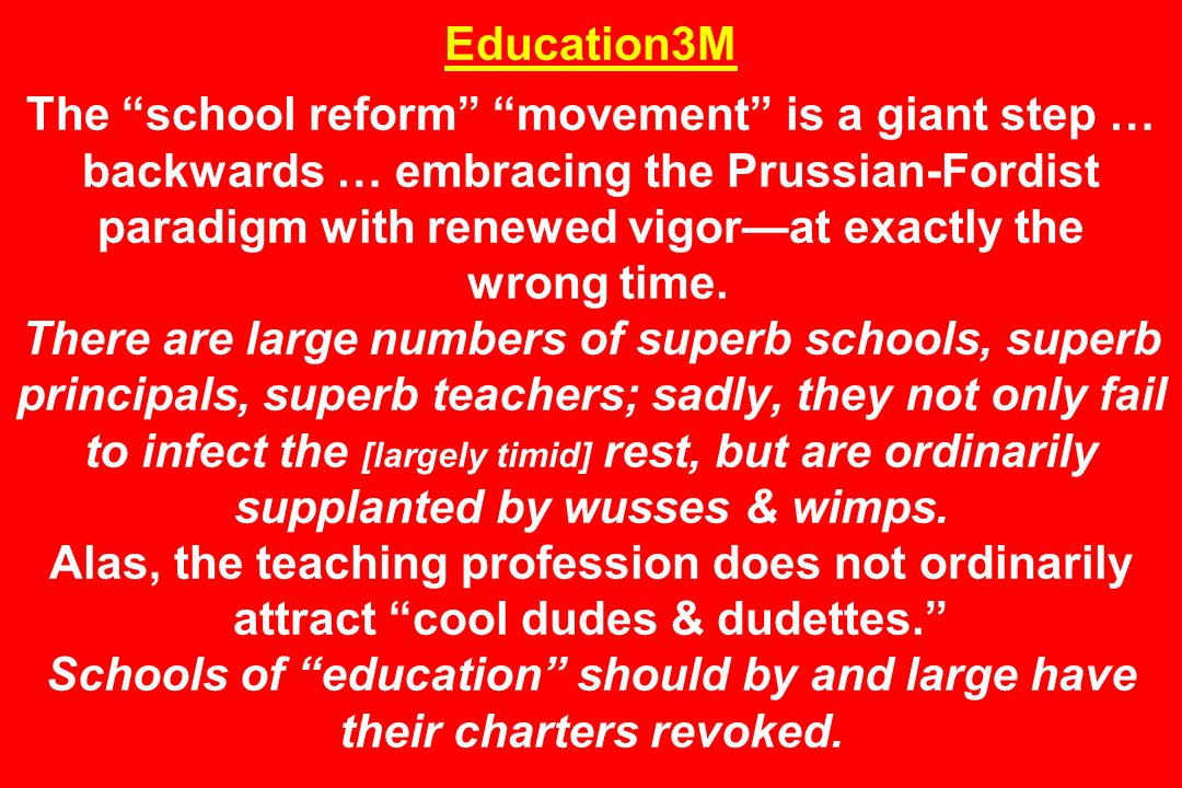 Education3M The school reform movement is a giant step … backwards … embracing the Prussian-Fordist paradigm with renewed vigorat exactly the wrong time.