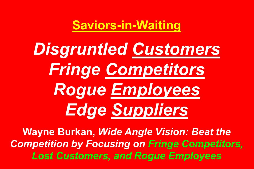 Saviors-in-Waiting Disgruntled Customers Fringe Competitors Rogue Employees Edge Suppliers Wayne Burkan, Wide Angle Vision: Beat the Competition by Fo