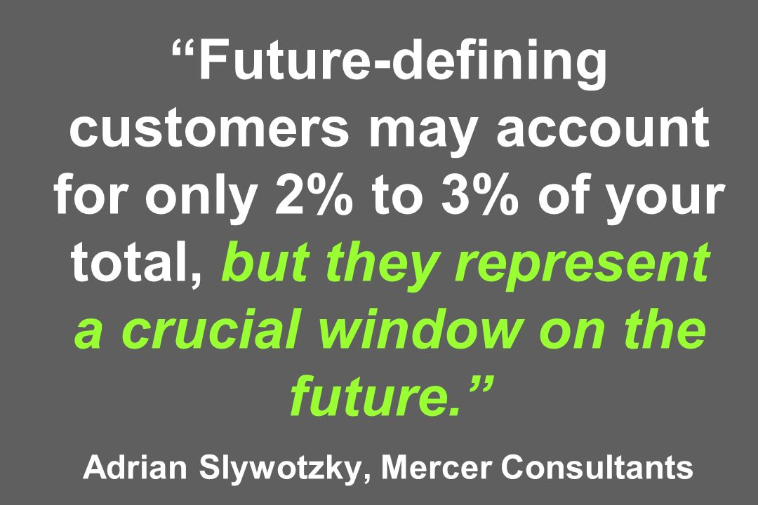Future-defining customers may account for only 2% to 3% of your total, but they represent a crucial window on the future. Adrian Slywotzky, Mercer Con