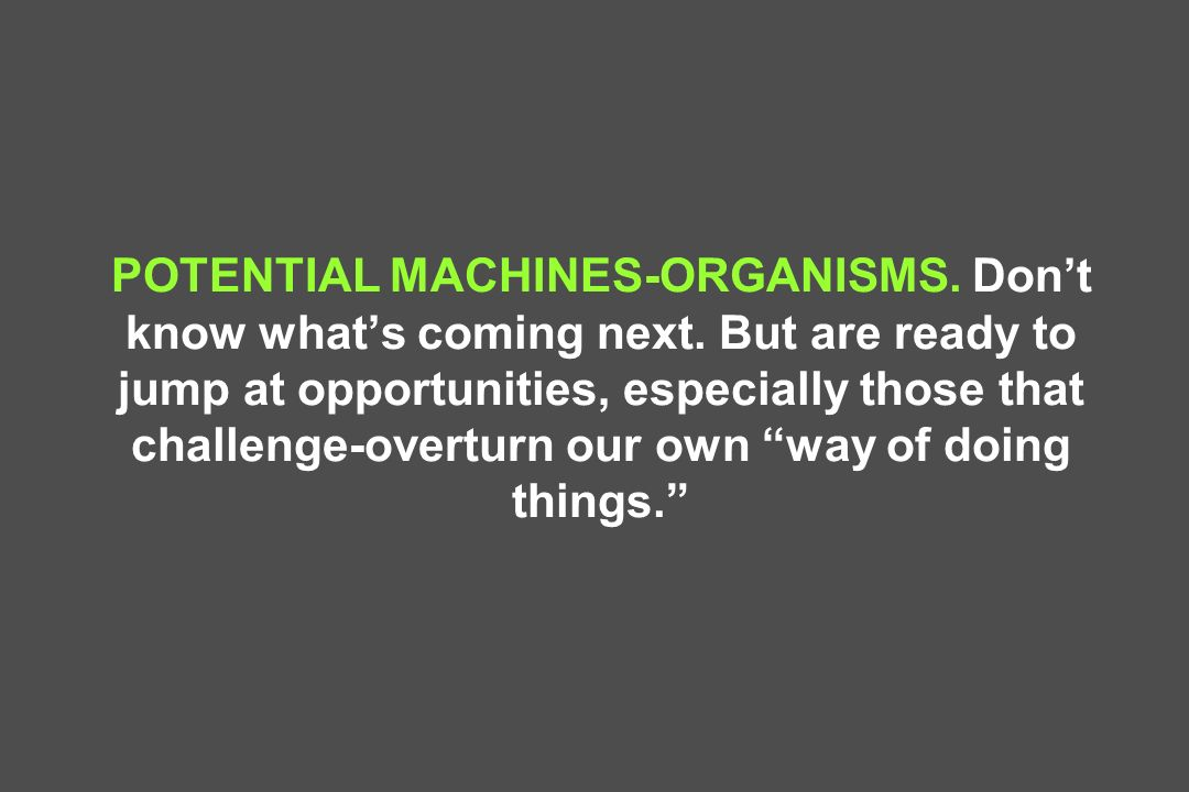 POTENTIAL MACHINES-ORGANISMS. Dont know whats coming next. But are ready to jump at opportunities, especially those that challenge-overturn our own wa