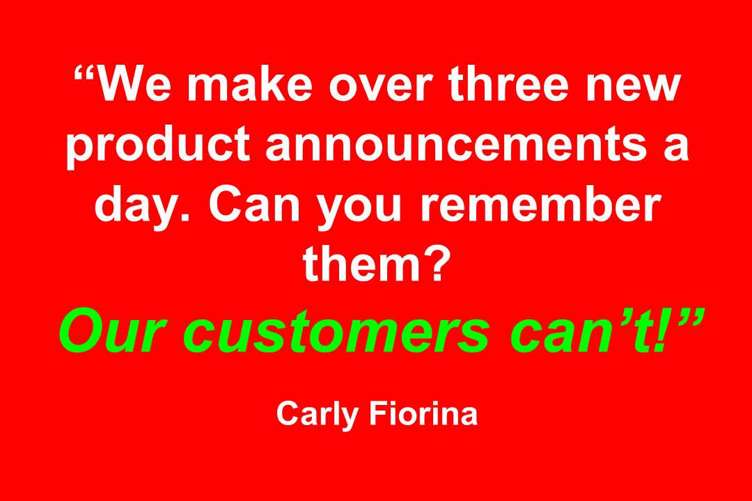 We make over three new product announcements a day. Can you remember them? Our customers cant! Carly Fiorina