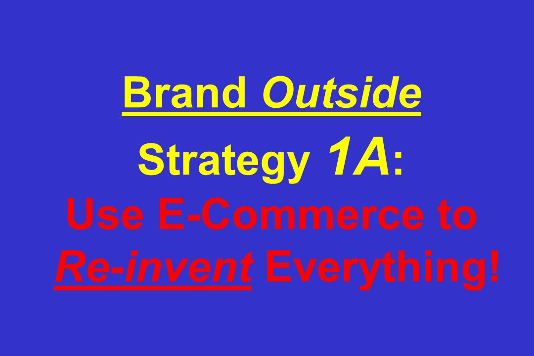 Brand Outside Strategy 1A : Use E-Commerce to Re-invent Everything!