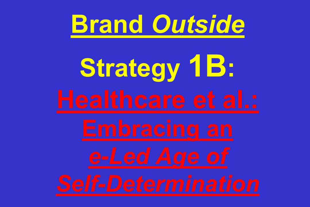 Brand Outside Strategy 1B : Healthcare et al.: Embracing an e-Led Age of Self-Determination