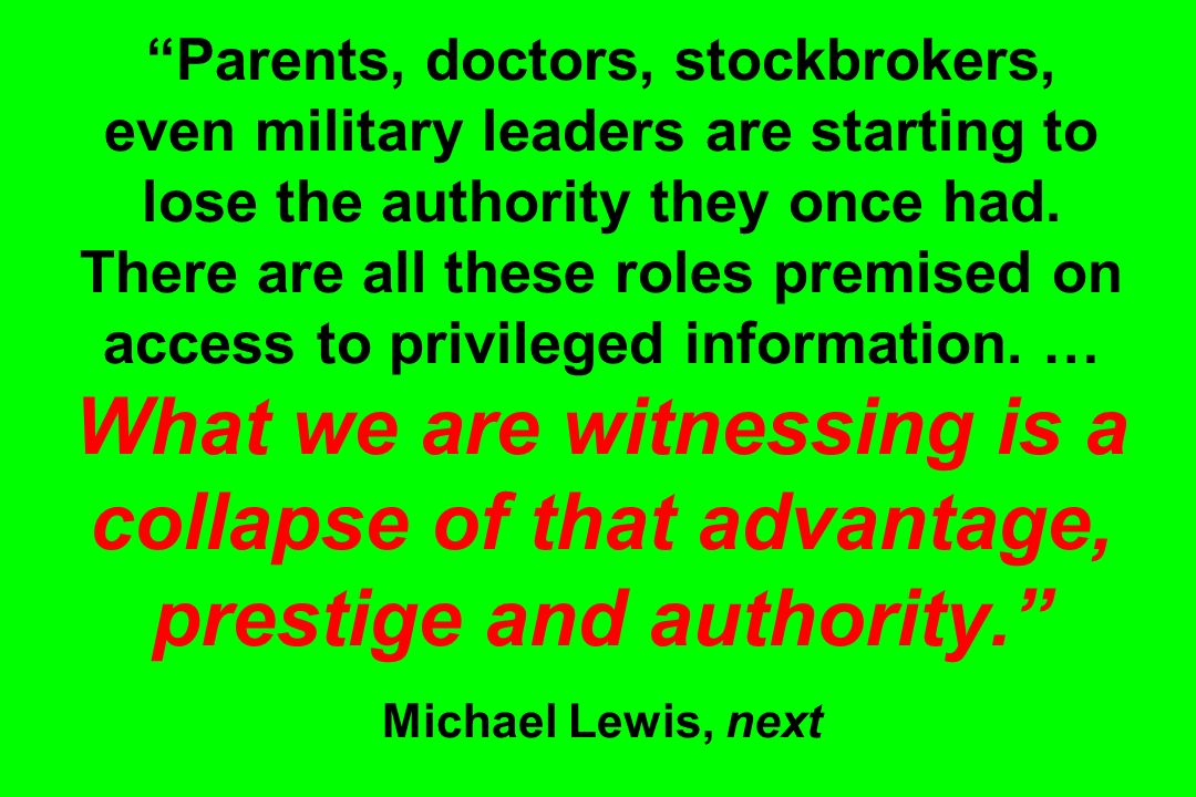 Parents, doctors, stockbrokers, even military leaders are starting to lose the authority they once had. There are all these roles premised on access t
