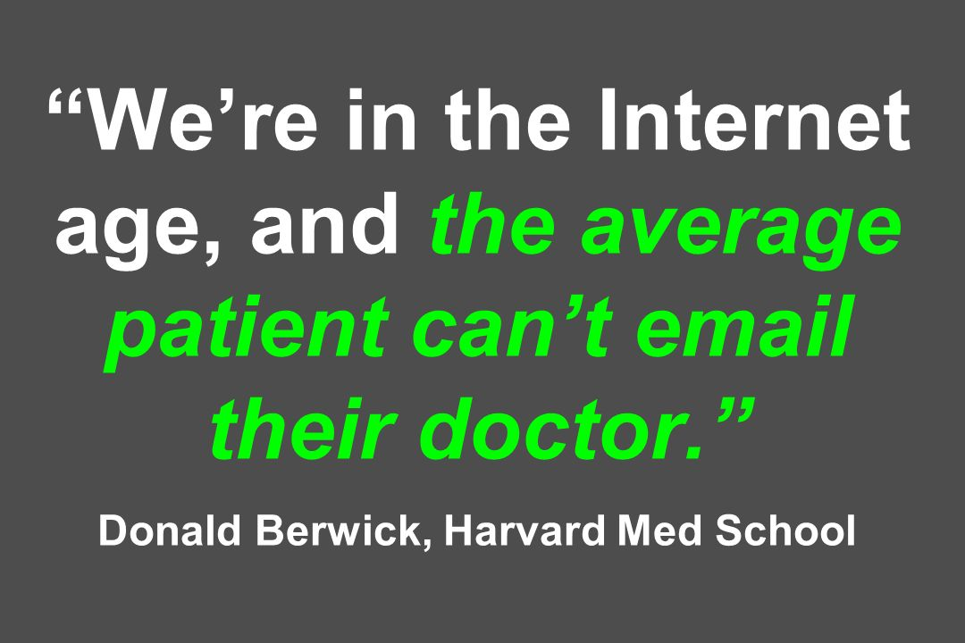 Were in the Internet age, and the average patient cant email their doctor. Donald Berwick, Harvard Med School
