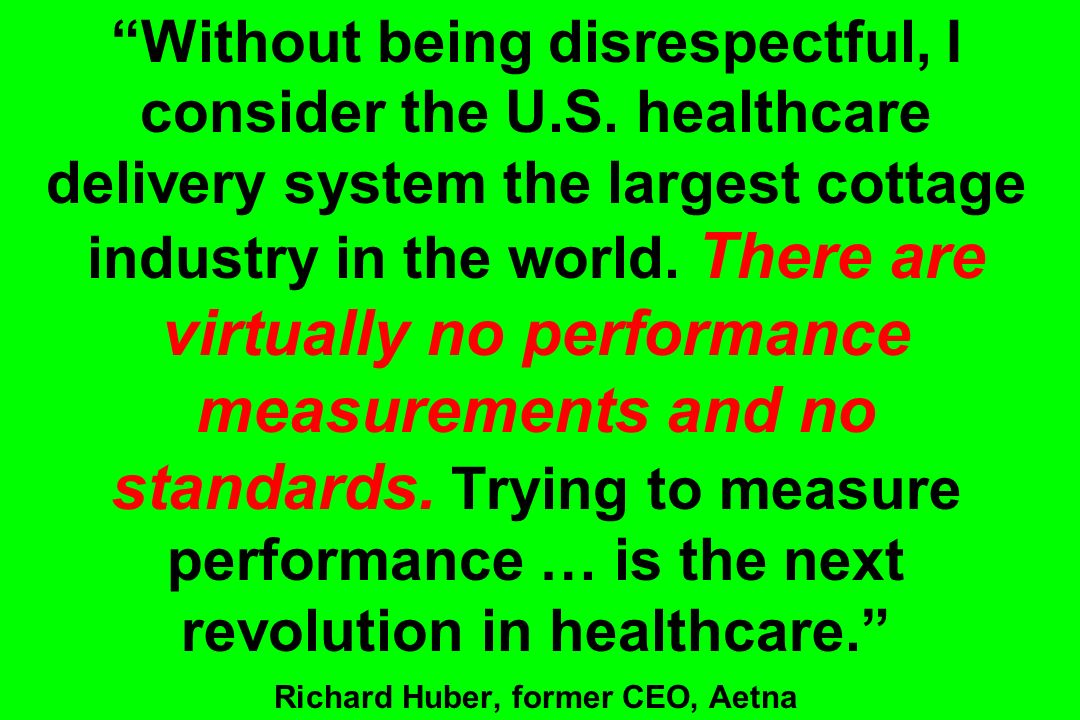Without being disrespectful, I consider the U.S. healthcare delivery system the largest cottage industry in the world. There are virtually no performa