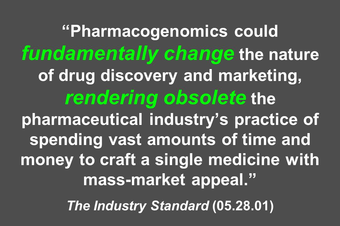 Pharmacogenomics could fundamentally change the nature of drug discovery and marketing, rendering obsolete the pharmaceutical industrys practice of spending vast amounts of time and money to craft a single medicine with mass-market appeal.