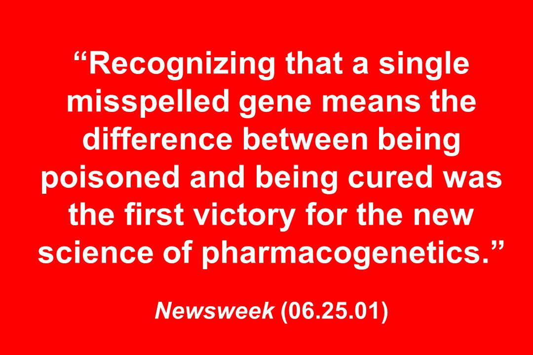 Recognizing that a single misspelled gene means the difference between being poisoned and being cured was the first victory for the new science of pharmacogenetics.