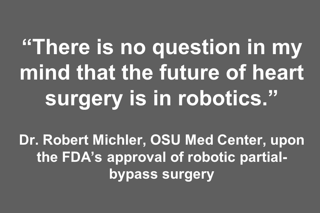 There is no question in my mind that the future of heart surgery is in robotics. Dr. Robert Michler, OSU Med Center, upon the FDAs approval of robotic