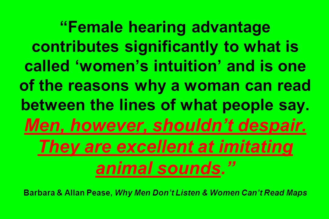 Female hearing advantage contributes significantly to what is called womens intuition and is one of the reasons why a woman can read between the lines of what people say.