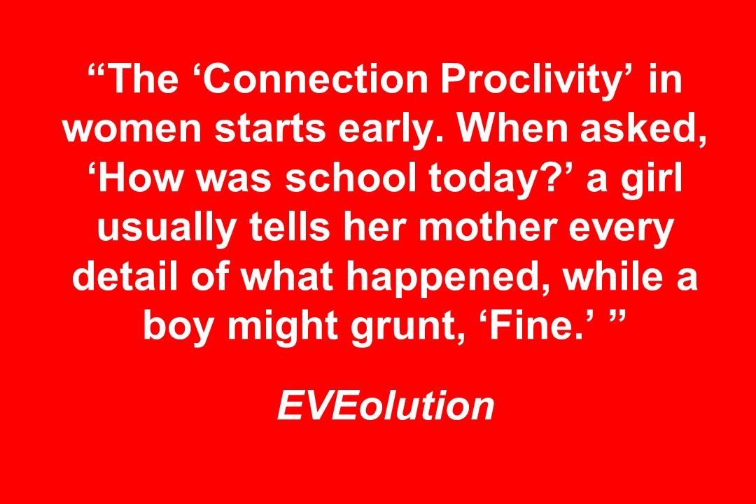 The Connection Proclivity in women starts early.When asked, How was school today.