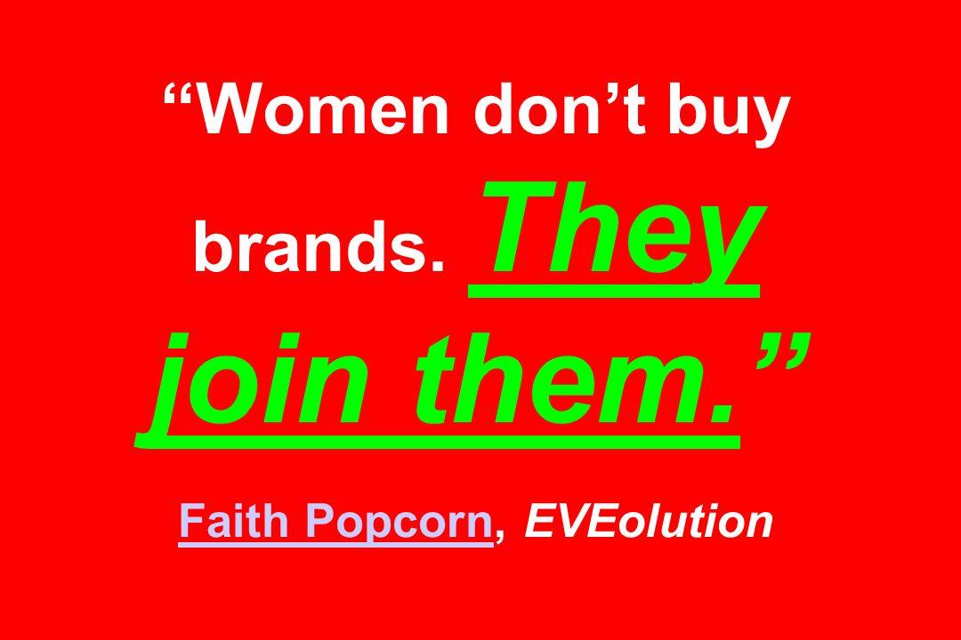 Women dont buy brands. They join them. Faith Popcorn, EVEolution Faith Popcorn