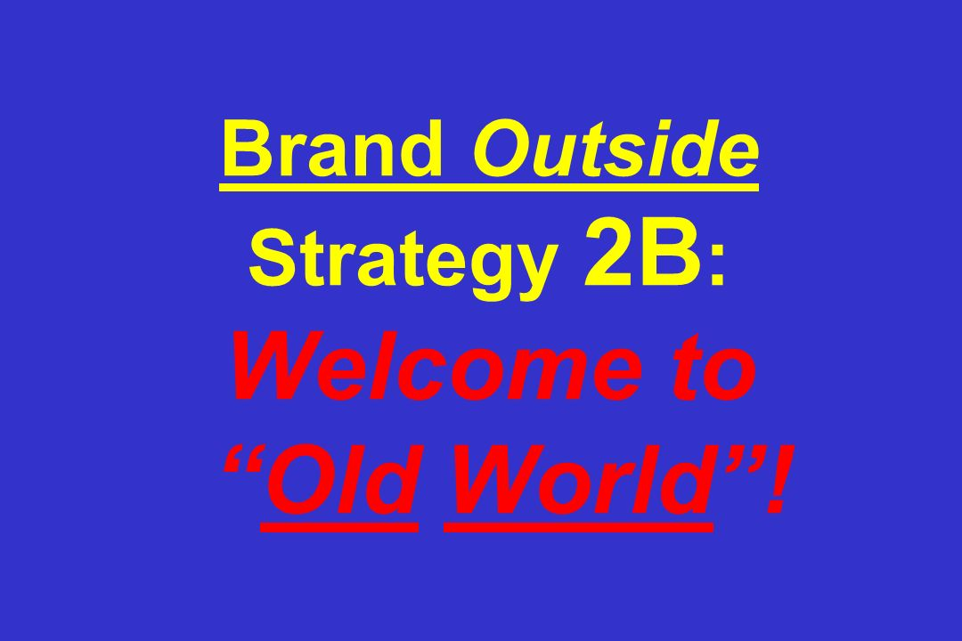 Brand Outside Strategy 2B : Welcome to Old World!