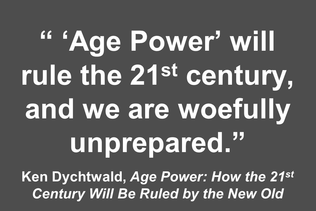 Age Power will rule the 21 st century, and we are woefully unprepared. Ken Dychtwald, Age Power: How the 21 st Century Will Be Ruled by the New Old