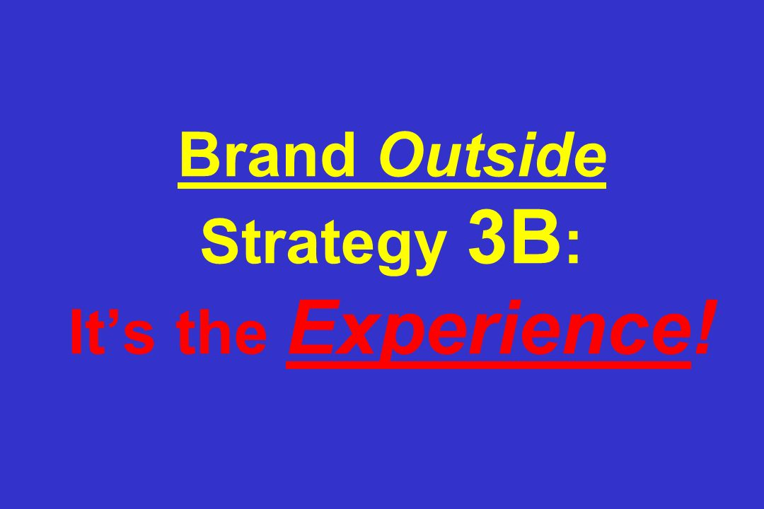 Brand Outside Strategy 3B : Its the Experience!