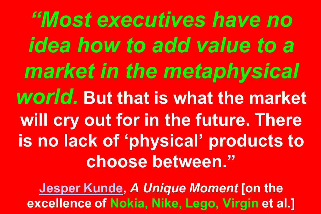Most executives have no idea how to add value to a market in the metaphysical world. But that is what the market will cry out for in the future. There