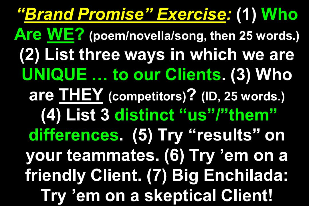 Brand Promise Exercise: (1) Who Are WE? (poem/novella/song, then 25 words.) (2) List three ways in which we are UNIQUE … to our Clients. (3) Who are T