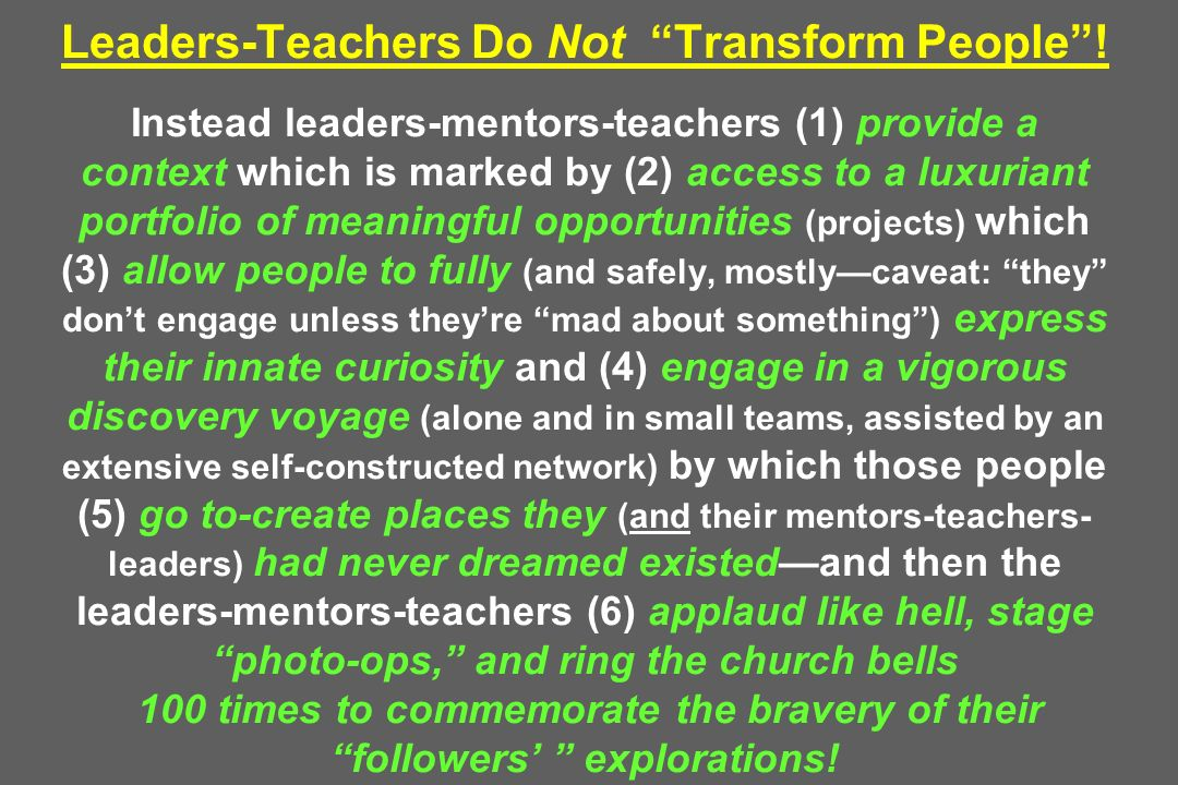 Leaders-Teachers Do Not Transform People! Instead leaders-mentors-teachers (1) provide a context which is marked by (2) access to a luxuriant portfoli