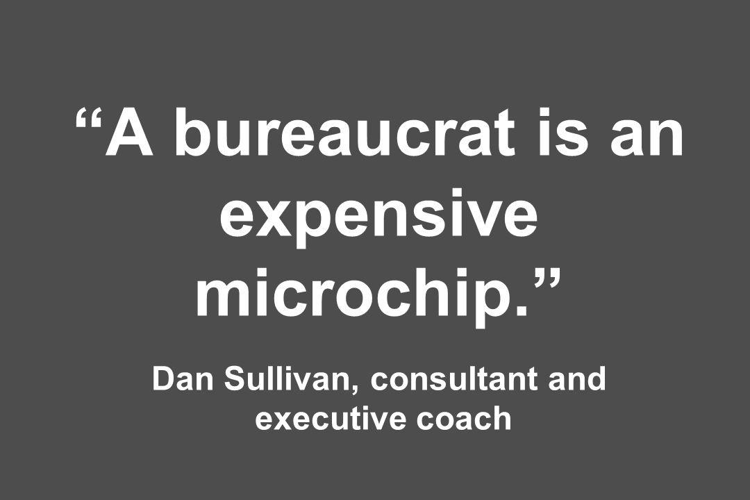 A bureaucrat is an expensive microchip. Dan Sullivan, consultant and executive coach