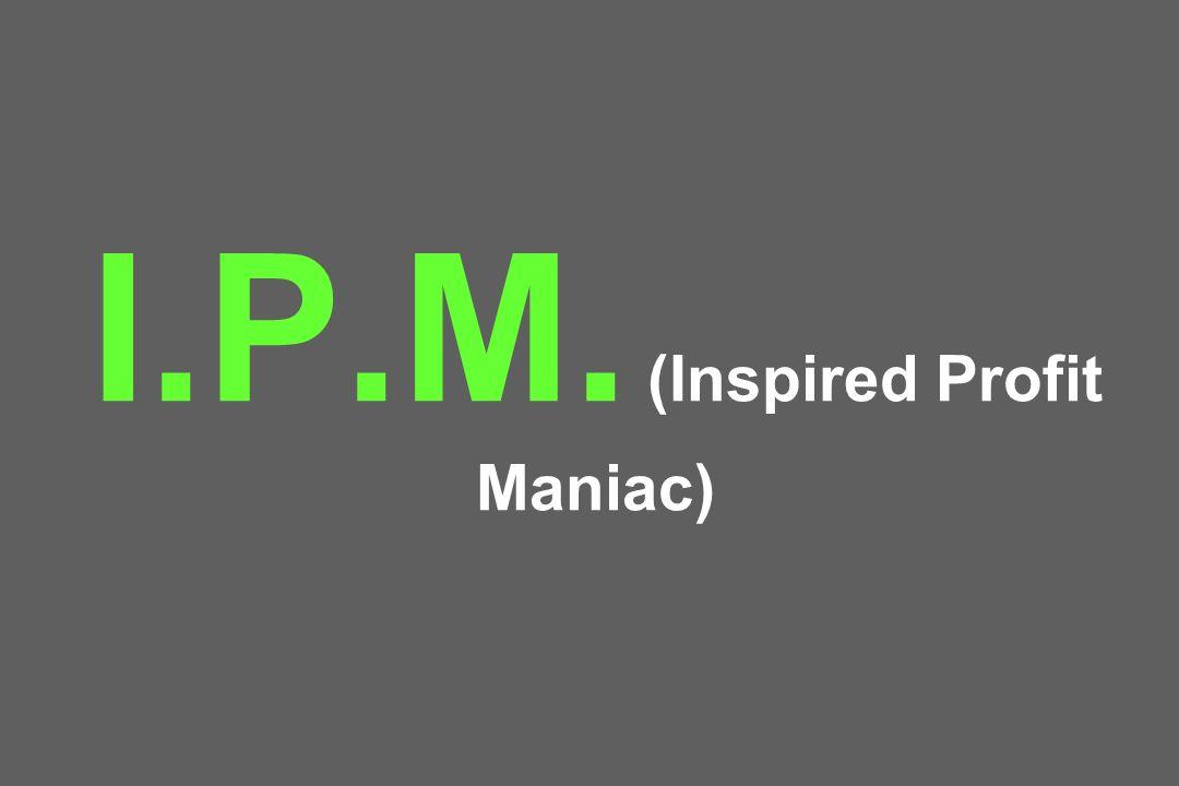 I.P.M. (Inspired Profit Maniac)
