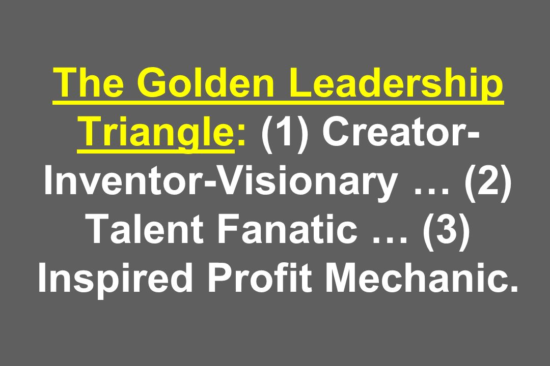 The Golden Leadership Triangle: (1) Creator- Inventor-Visionary … (2) Talent Fanatic … (3) Inspired Profit Mechanic.