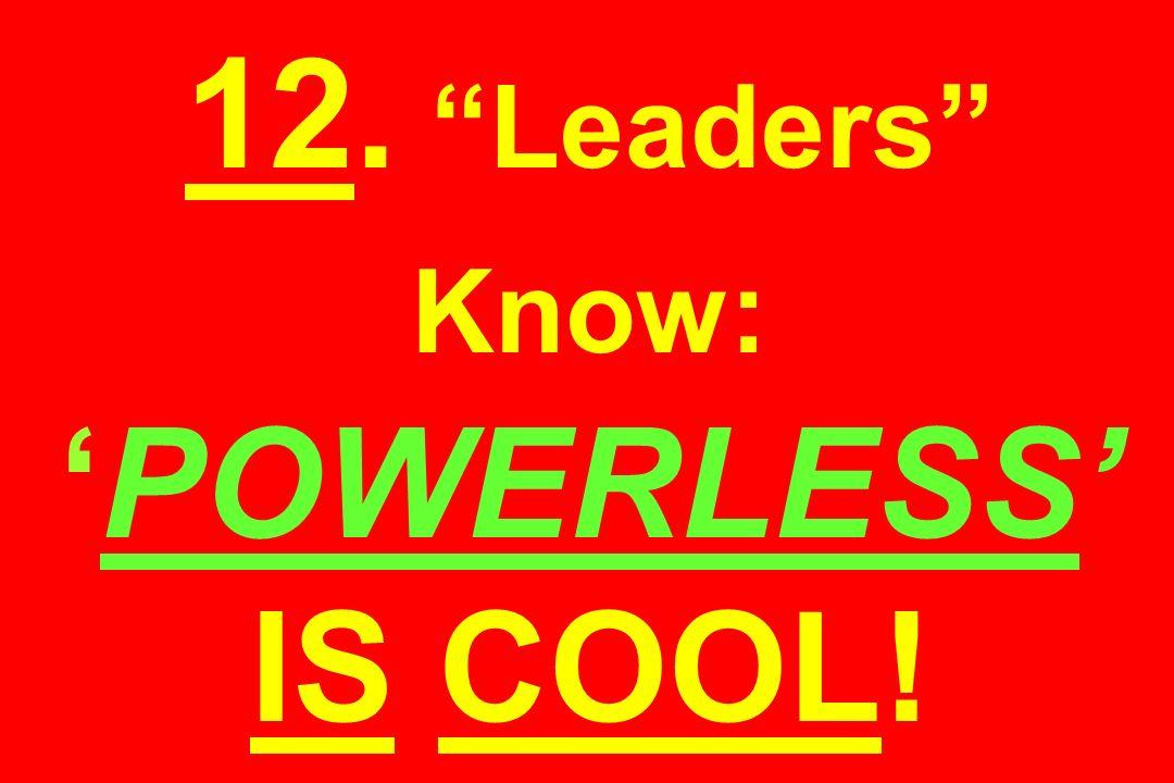 12. Leaders Know:POWERLESS IS COOL!
