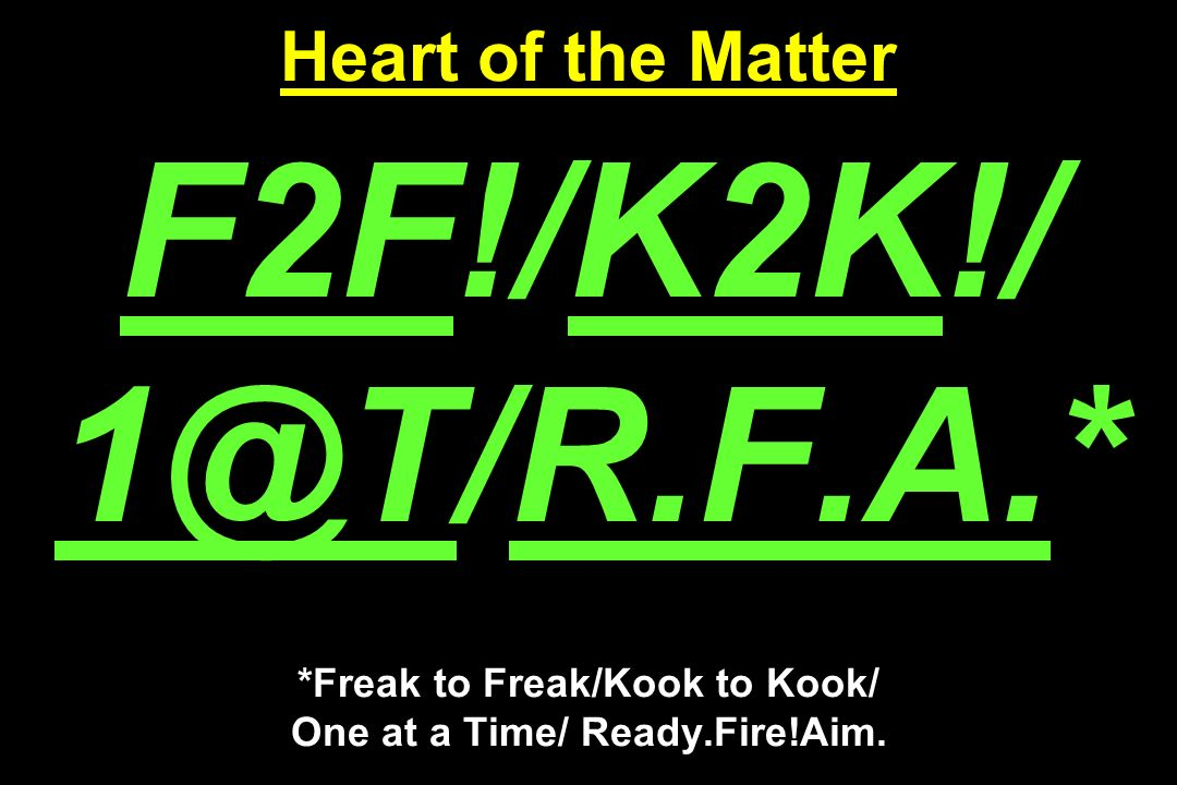 Heart of the Matter F2F!/K2K!/ 1@T/R.F.A.* *Freak to Freak/Kook to Kook/ One at a Time/ Ready.Fire!Aim.