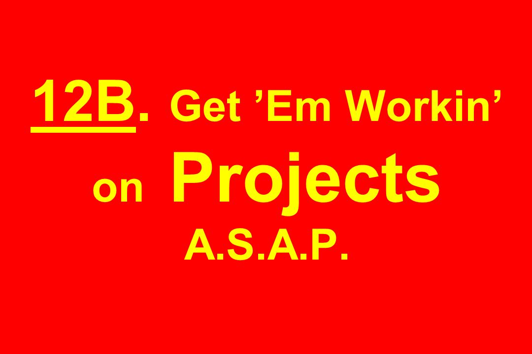 12B. Get Em Workin on Projects A.S.A.P.
