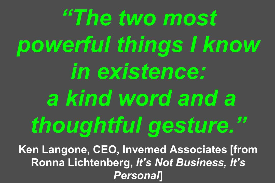 The two most powerful things I know in existence: a kind word and a thoughtful gesture. Ken Langone, CEO, Invemed Associates [from Ronna Lichtenberg,