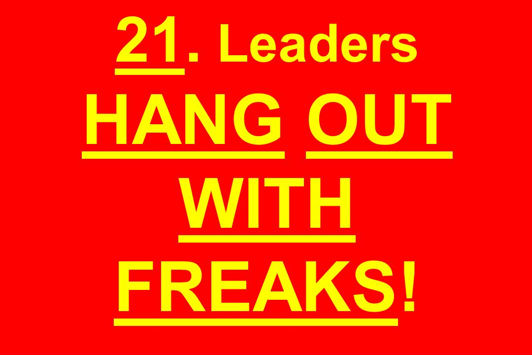 21. Leaders HANG OUT WITH FREAKS!