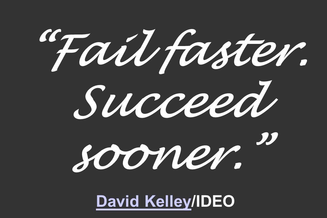 Fail faster. Succeed sooner. David Kelley/IDEO David Kelley