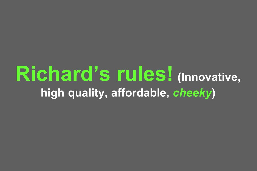 Richards rules! (Innovative, high quality, affordable, cheeky)